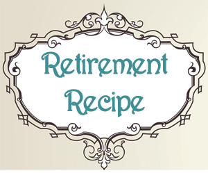 A Yummy Retirement Recipe